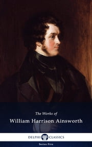 Collected Works of William Harrison Ainsworth (Delphi Classics) ebook by William Harrison Ainsworth,Delphi Classics