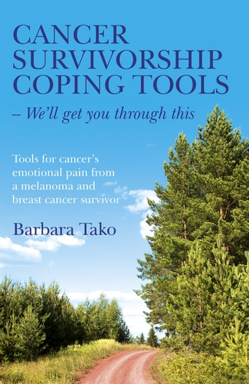 Cancer Survivorship Coping Tools - We'll Get you Through This - Tools for Cancer's Emotional Pain From a Melanoma and Breast Cancer Survivor ebook by Barbara Tako