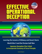Effective Operational Deception: Learning the Lessons of Midway and Desert Storm - World War II and the Persian Gulf War, Japanese Deception Plan Failed to Incorporate Economy of Force Principle ebook by Progressive Management