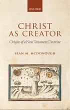 Christ as Creator - Origins of a New Testament Doctrine ebook by Sean M. McDonough