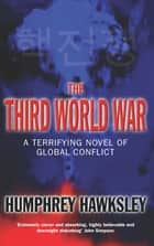 The Third World War - A Terrifying Novel of Global Conflict ebook by Humphrey Hawksley