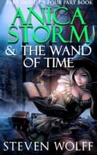 Anica Storm & The Wand Of Time (Part 1 of 4) ebook by Steven Wolff