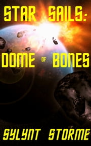 Star Sails: Dome of Bones ebook by Sylynt Storme
