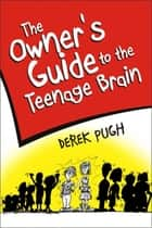 The Owner's Guide to the Teenage Brain ebook by Derek Pugh
