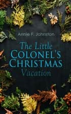 The Little Colonel's Christmas Vacation - Children's Adventure ebook by Annie F. Johnston