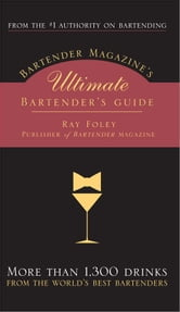 Bartender Magazine's Ultimate Bartender's Guide - More than 1,300 Drinks from the World's Best Bartenders ebook by Ray Foley
