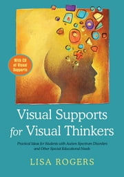 Visual Supports for Visual Thinkers: Practical Ideas for Students with Autism Spectrum Disorders and Other Special Educational Needs ebook by Rogers, Lisa