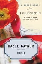 Hush - A Short Story from Fall of Poppies: Stories of Love and the Great War ebook by Hazel Gaynor