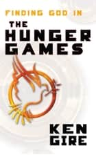 Finding God in the Hunger Games ebook by Ken Gire