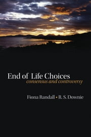 End of life choices - Consensus and controversy ebook by Fiona Randall,Robin Downie