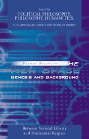 The New Space: Genesis and Background - Between Vertical Liberty and Horizontal Respect ebook by Bahman Bazargani