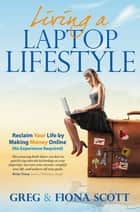 Living a Laptop Lifestyle - Reclaim Your Life by Making Money Online ( No Experience Required) ebook by Greg Scott, Fiona Scott