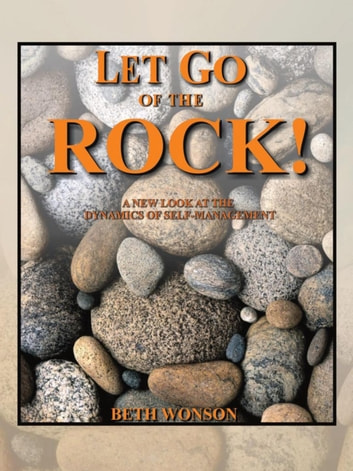 Let Go of the Rock! - A New Look at the Dynamics of Self-Management ebook by Beth Wonson