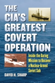 The CIA's Greatest Covert Operation - Inside the Daring Mission to Recover a Nuclear-Armed Soviet Sub ebook by David H. Sharp