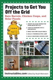 Projects to Get You Off the Grid - Rain Barrels, Chicken Coops, and Solar Panels ebook by Instructables.com,Noah Weinstein