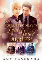 Would it Be Okay to Love You? Boxset: Books 1-3 ebook by Amy Tasukada