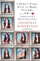I Didn't Come Here to Make Friends - Confessions of a Reality Show Villain ebook by Courtney Robertson