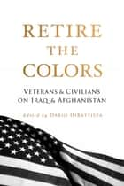 Retire the Colors - Veterans & Civilians On Iraq & Afghanistan ebook by Ron Capps, Dario DiBattista