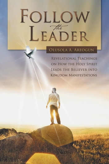 FOLLOW THE LEADER - Revelational Teachings on How the Holy Spirit Leads the Believer into Kingdom Manifestations ebook by Olusola A. Areogun