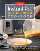 Instant Pot Ace Blender Cookbook - Foolproof Recipes for the Blender That Also Cooks ebook by