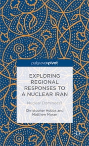 Exploring Regional Responses to a Nuclear Iran - Nuclear Dominoes? ebook by Christopher Hobbs,Dr Matthew Moran