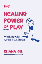 The Healing Power of Play - Working with Abused Children ebook by Eliana Gil, PhD