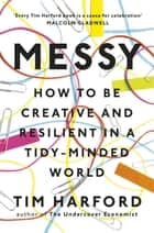 Messy - How to Be Creative and Resilient in a Tidy-Minded World ebook by Tim Harford