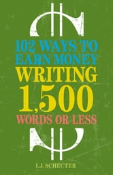 102 Ways to Earn Money Writing 1,500 Words or Less: The Ultimate Freelancer's Guide ebook by I.J. Schecter