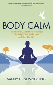 Body Calm - The Powerful Meditation Technique That Helps Your Body Heal and Stay Healthy ebook by Sandy C. Newbigging