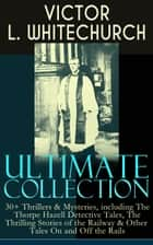 VICTOR L. WHITECHURCH Ultimate Collection: 30+ Thrillers & Mysteries, including The Thorpe Hazell Detective Tales, The Thrilling Stories of the Railway & Other Tales On and Off the Rails - The Canon in Residence, Downland Echoes, Murder at the Pageant, A Warning in Red, Between Two Fires, In a Tight Fix, A Perilous Ride, A Policy of Silence and many more ebook by Victor L. Whitechurch