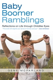Baby Boomer Ramblings - Reflections on Life through Childlike Eyes ebook by Gene McParland