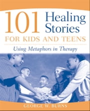 101 Healing Stories for Kids and Teens - Using Metaphors in Therapy ebook by George W. Burns
