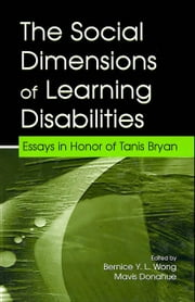 The Social Dimensions of Learning Disabilities: Essays in Honor of Tanis Bryan ebook by Wong, Bernice Y. L.