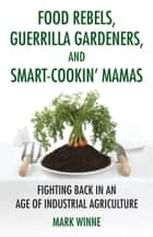 Food Rebels, Guerrilla Gardeners, and Smart-Cookin' Mamas ebook by Mark Winne