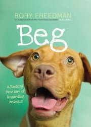 Beg - A Radical New Way of Regarding Animals ebook by Rory Freedman