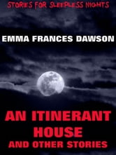 An Itinerant House And Other Stories - Extended Annotated Edition ebook by Emma Frances Dawson