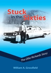 Stuck in the Sixties: The Ollie Richards Story ebook by William A. Grossfield