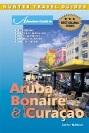 Aruba, Bonaire and Curacao Adventure Guide ebook by Sullivan, Lynne