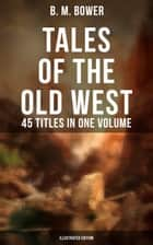 TALES OF THE OLD WEST: B. M. Bower Collection - 45 Titles in One Volume (Illustrated Edition) - Including the Flying U Series, The Range Dwellers, The Long Shadow, Good Indian, The Gringos, Starr of the Desert, Cabin Fever, The Thunder Bird, Her Prairie Knight… ebook by Clarence Rowe, Charles M. Russell, B. M. Bower
