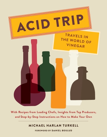 Acid Trip: Travels in the World of Vinegar - With Recipes from Leading Chefs, Insights from Top Producers, and Step-by-Step Instructions on How to Make Your Own ebook by Michael Harlan Turkell