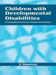 Children with Developmental Disabilities - A Training Guide for Parents, Teachers and Caregivers ebook by S Venkatesan