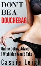 Don't Be A Douchebag - Online Dating Advice I Wish Men Would Take ebook by Cassie Leigh
