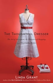 The Thoughtful Dresser - The Art of Adornment, the Pleasures of Shopping, and Why Clothes Matter ebook by Linda Grant