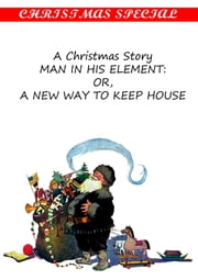 A Christmas Story Man In His Element: Or, A New Way To Keep House [Christmas Summary Classics] ebook by Dr. Samuel W. Francis.
