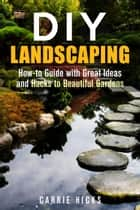 DIY Landscaping: How-to Guide with Great Ideas and Hacks to Beautiful Gardens - Low-Maintenance Garden ebook by Carrie Hicks