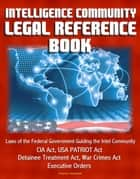 Intelligence Community Legal Reference Book: Laws of the Federal Government Guiding the Intel Community - CIA Act, USA PATRIOT Act, Detainee Treatment Act, War Crimes Act, Executive Orders ebook by Progressive Management