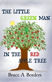 The Little Green Man In The Red Apple Tree ebook by Bruce A. Borders