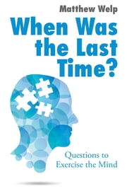 When Was the Last Time? - Questions to Exercise the Mind ebook by Matthew Welp