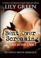 Bent Over Screaming: Slave To The Desk 1 ebook by Lily Green