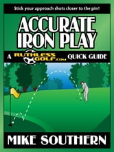 Accurate Iron Play: A RuthlessGolf.com Quick Guide ebook by Mike Southern